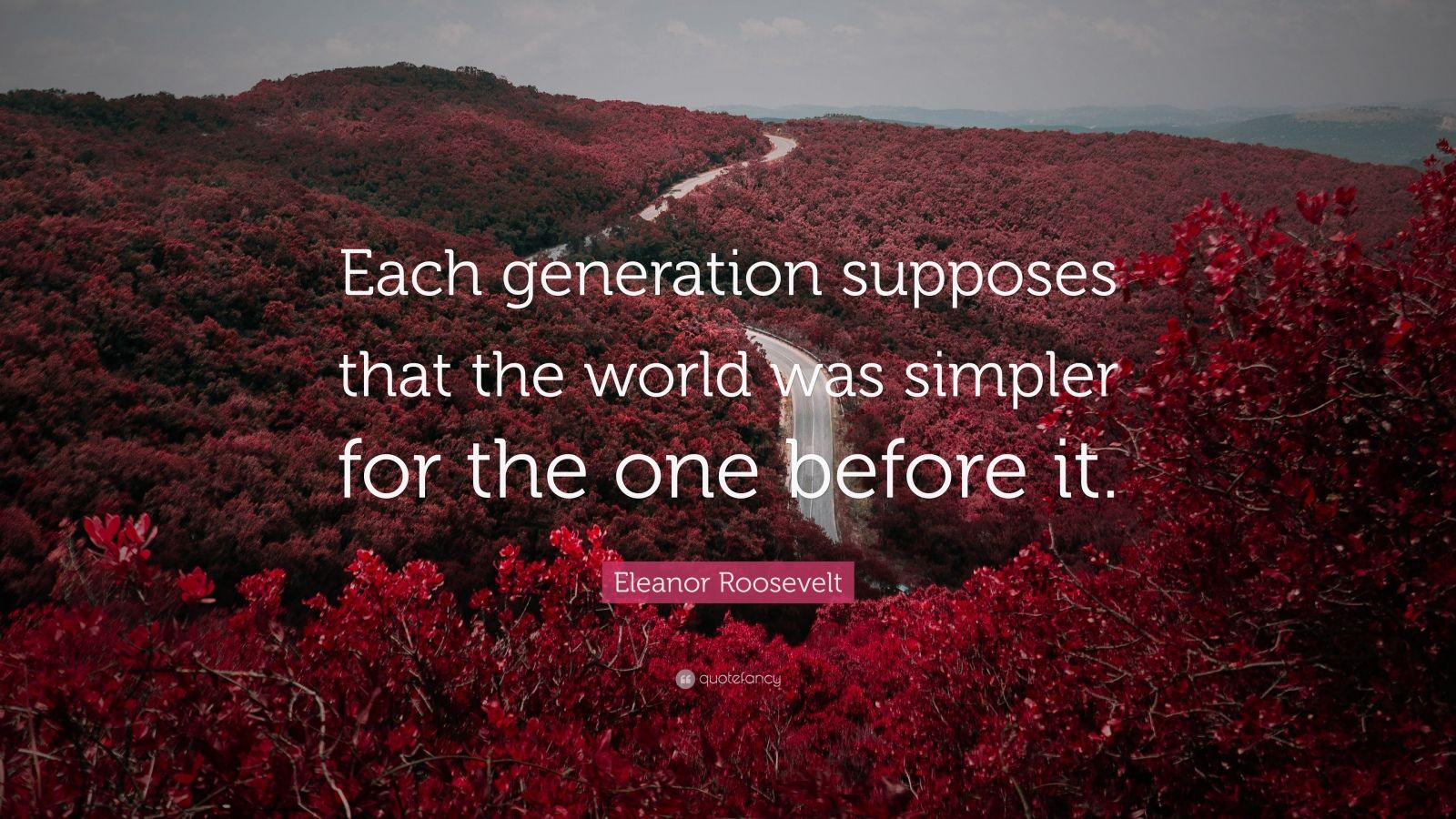 "Eleanor Roosevelt Quote: ""Each generation supposes that the world was simpler for the one before it."""