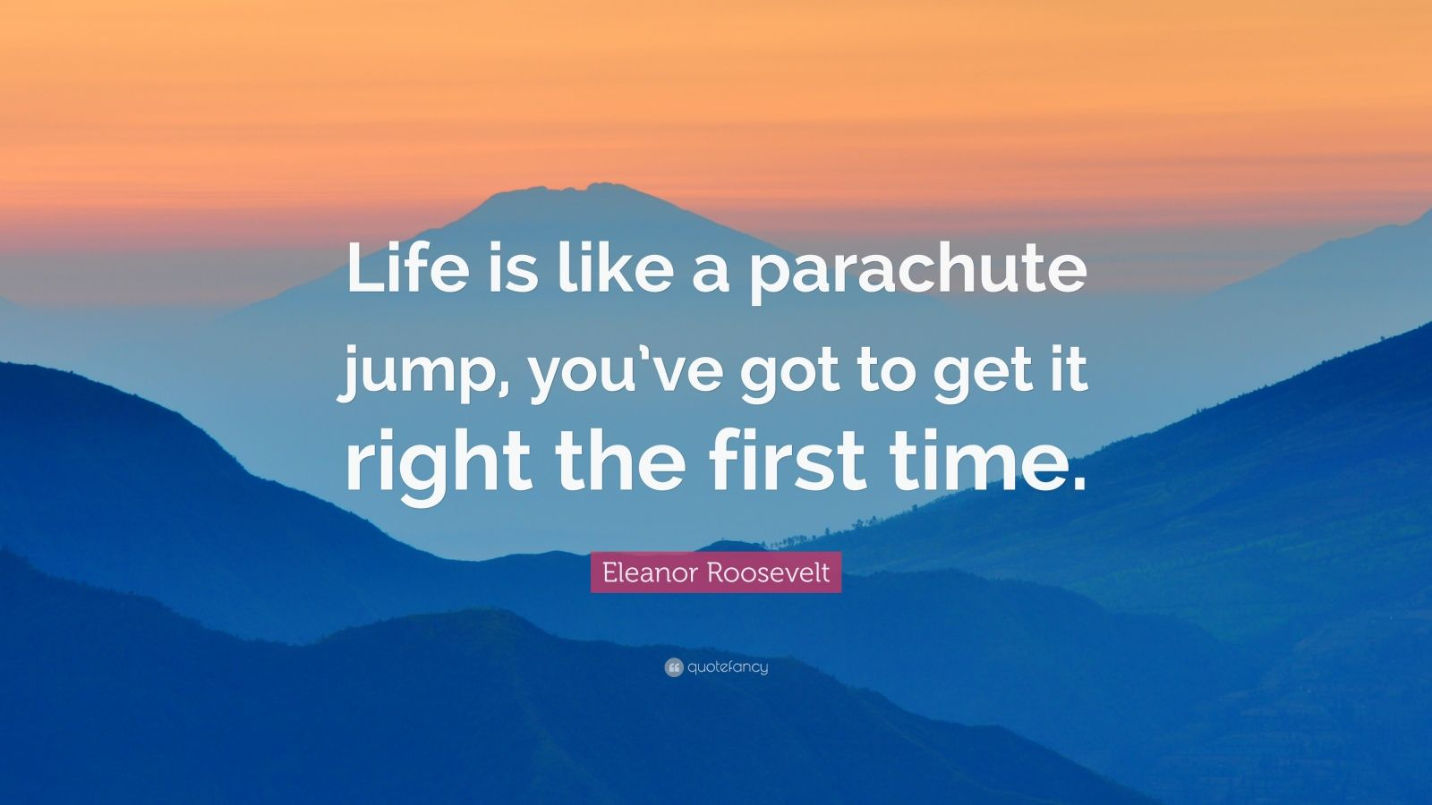 """Eleanor Roosevelt Quote: """"Life is like a parachute jump, you've got to get it right the first time."""""""