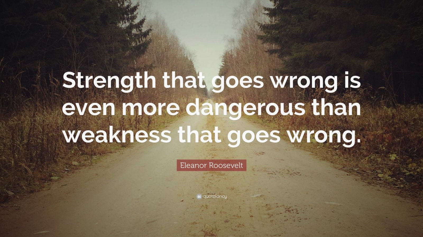 "Eleanor Roosevelt Quote: ""Strength that goes wrong is even more dangerous than weakness that goes wrong."""