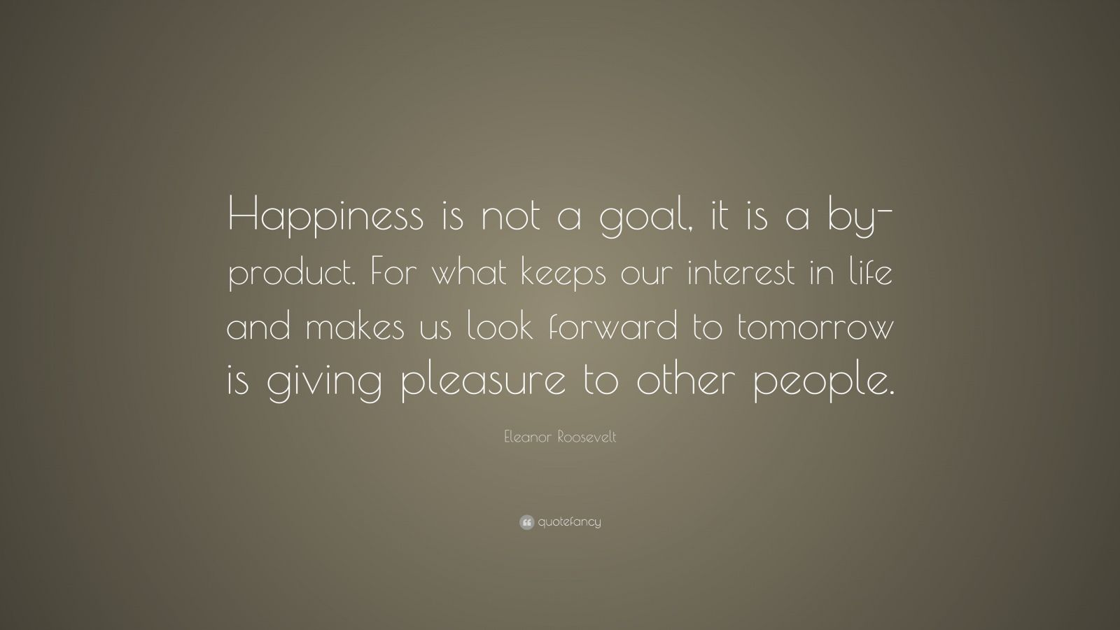 "Eleanor Roosevelt Quote: ""Happiness is not a goal, it is a by-product. For what keeps our interest in life and makes us look forward to tomorrow is giving pleasure to other people."""
