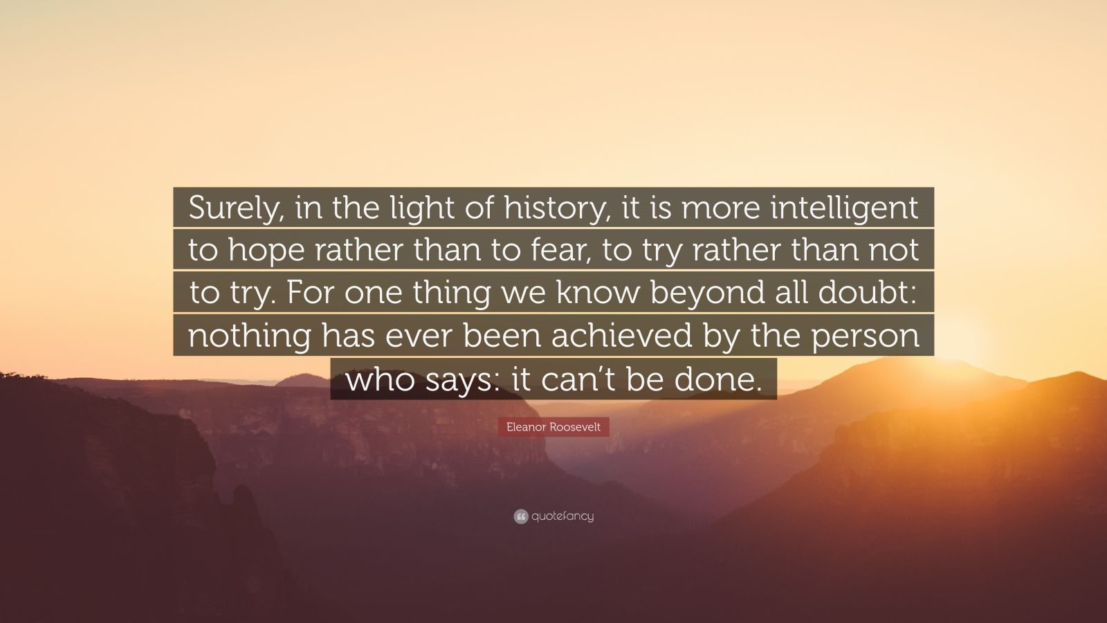 """Eleanor Roosevelt Quote: """"Surely, in the light of history, it is more intelligent to hope rather than to fear, to try rather than not to try. For one thing we know beyond all doubt: nothing has ever been achieved by the person who says: it can't be done."""""""