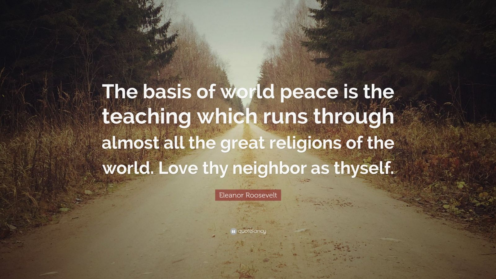 "Eleanor Roosevelt Quote: ""The basis of world peace is the teaching which runs through almost all the great religions of the world. Love thy neighbor as thyself."""