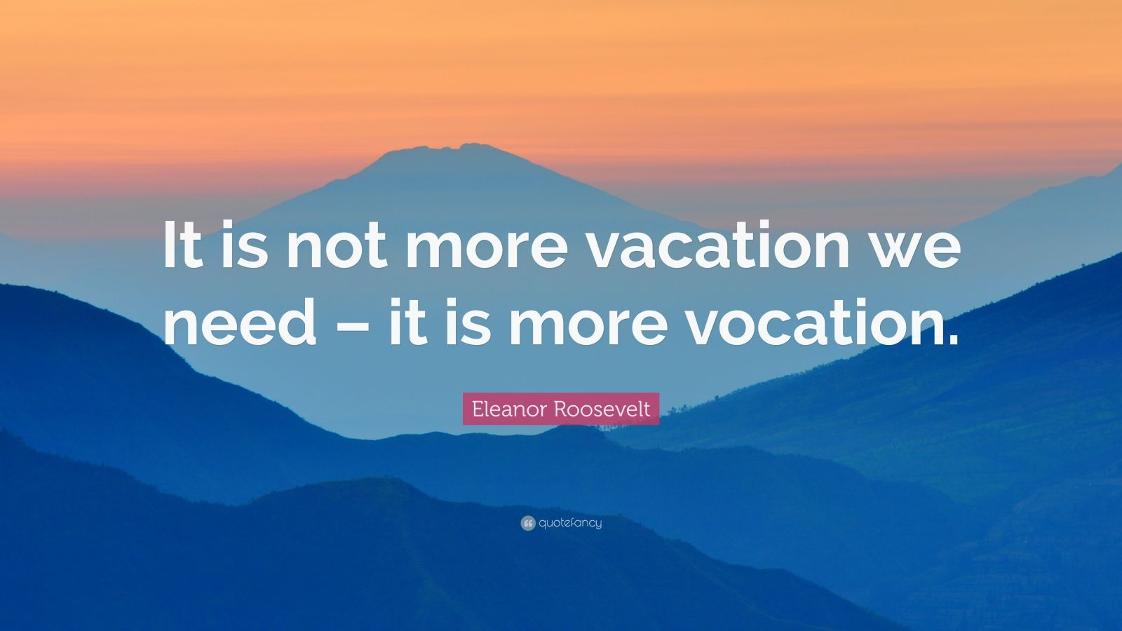 """Eleanor Roosevelt Quote: """"It is not more vacation we need – it is more vocation."""""""