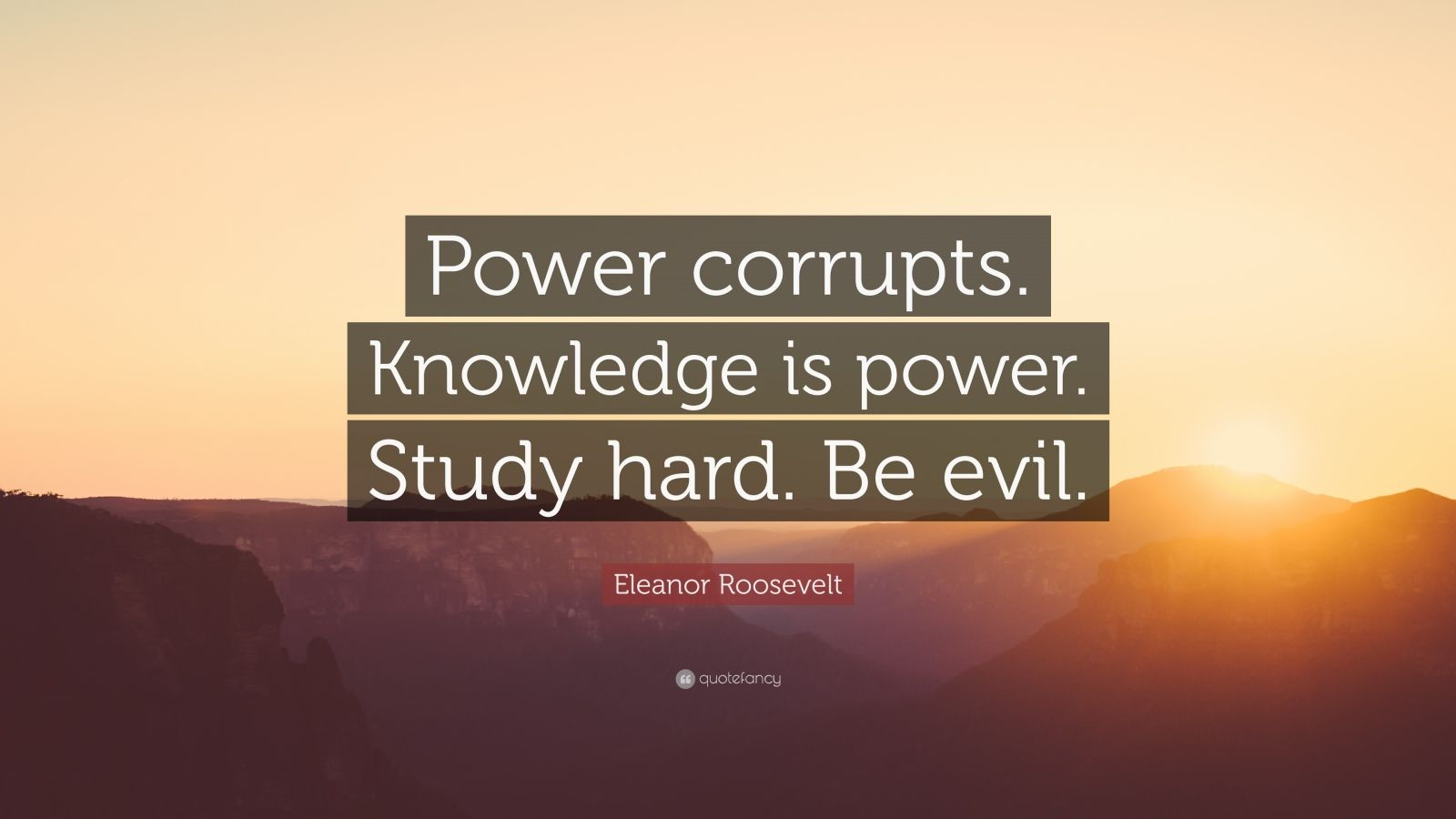"Eleanor Roosevelt Quote: ""Power corrupts. Knowledge is power. Study hard. Be evil."""