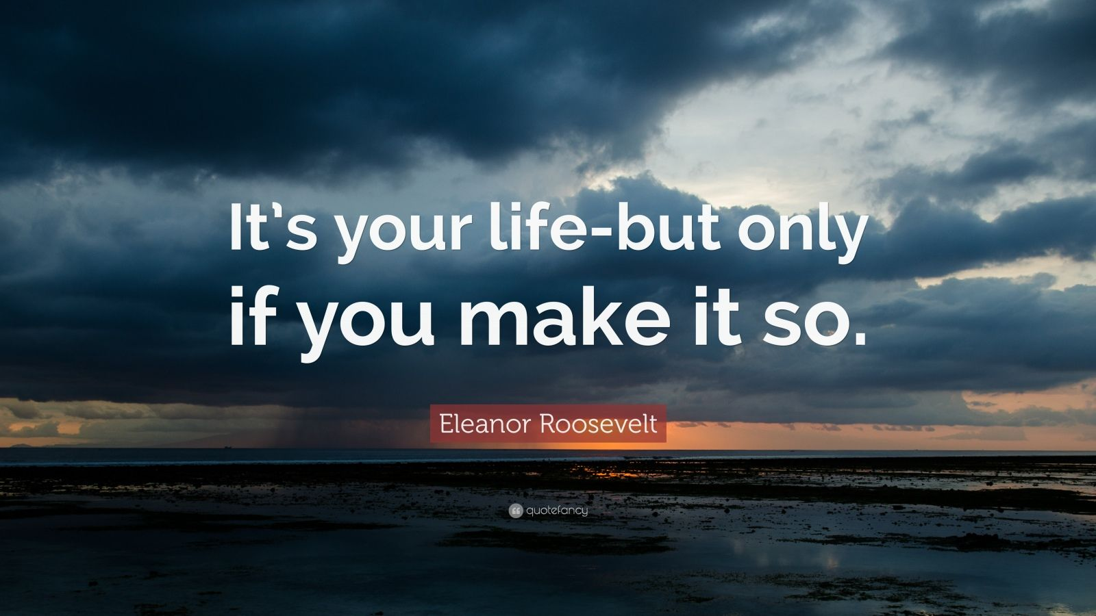 "Eleanor Roosevelt Quote: ""It's your life-but only if you make it so."""