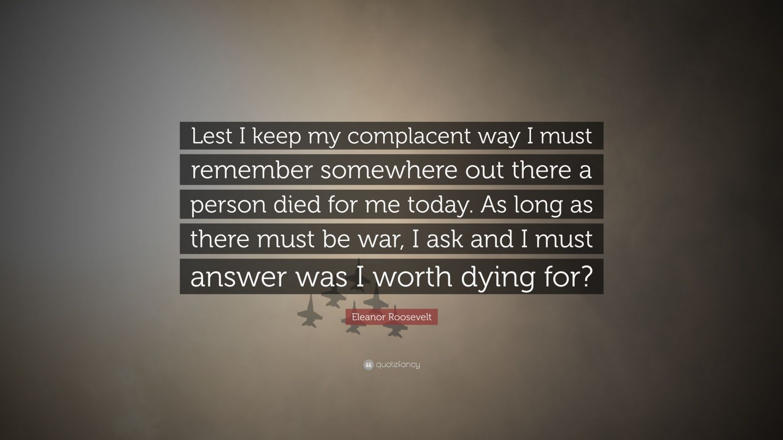 "Eleanor Roosevelt Quote: ""Lest I keep my complacent way I must remember somewhere out there a person died for me today. As long as there must be war, I ask and I must answer was I worth dying for?"""