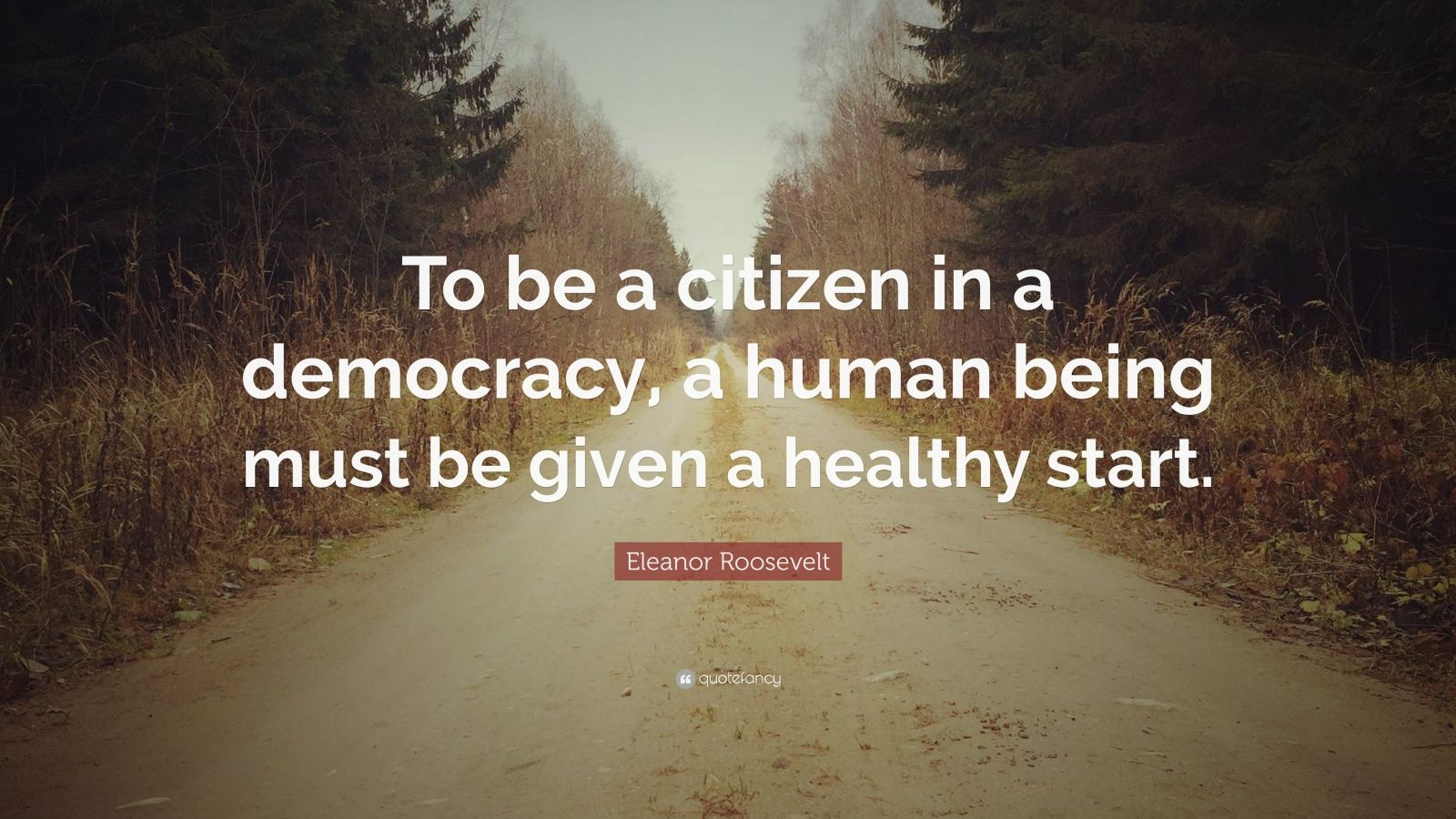 """Eleanor Roosevelt Quote: """"To be a citizen in a democracy, a human being must be given a healthy start."""""""
