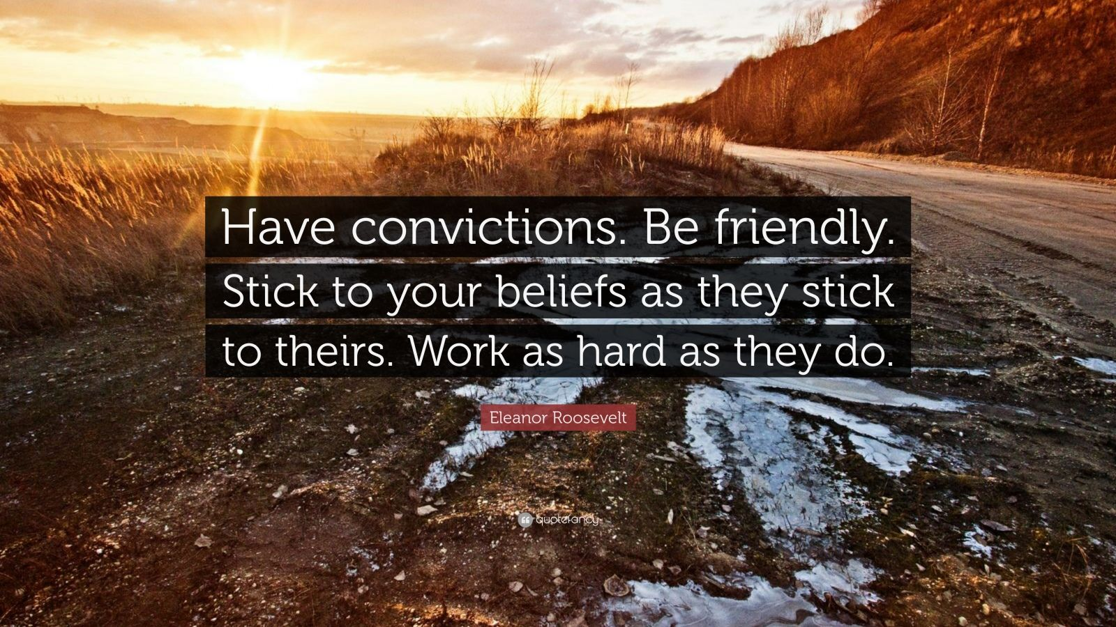 """Eleanor Roosevelt Quote: """"Have convictions. Be friendly. Stick to your beliefs as they stick to theirs. Work as hard as they do."""""""
