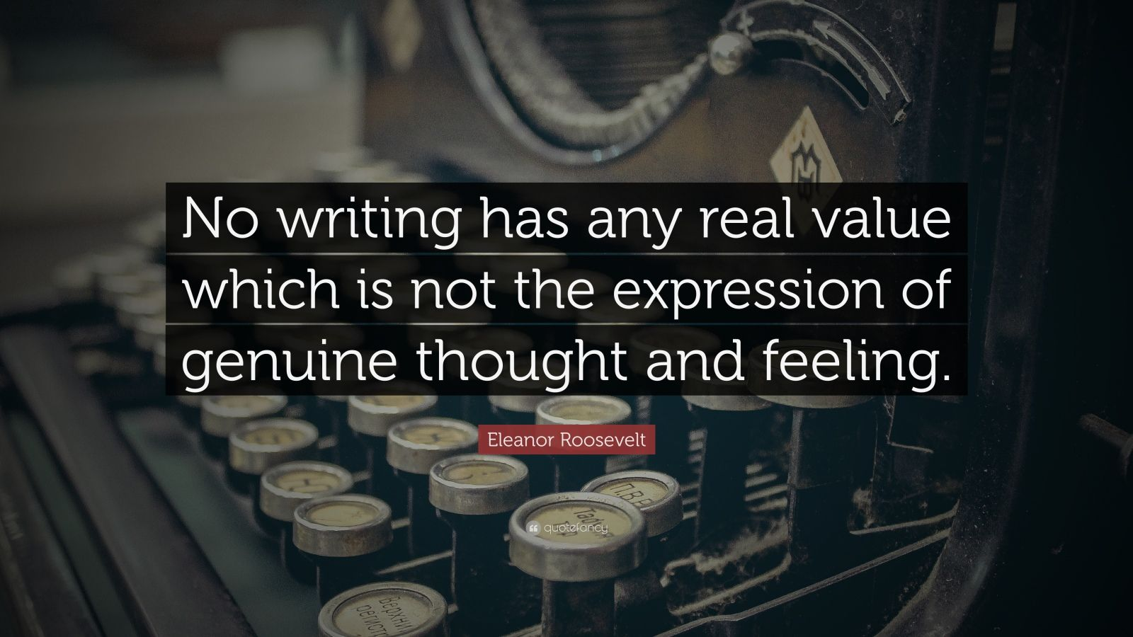 "Eleanor Roosevelt Quote: ""No writing has any real value which is not the expression of genuine thought and feeling."""