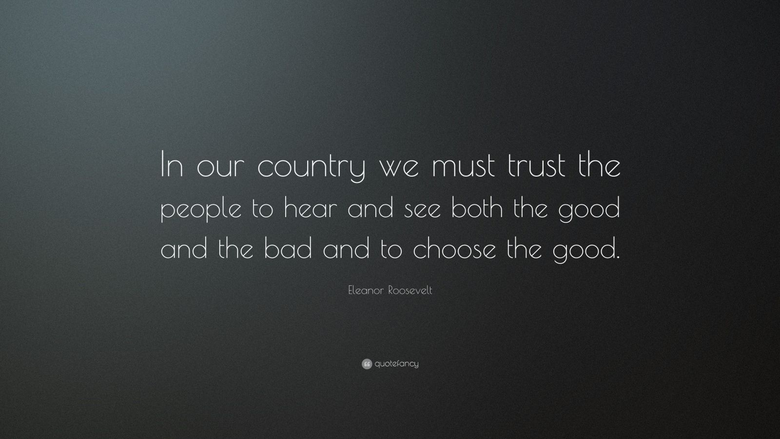 "Eleanor Roosevelt Quote: ""In our country we must trust the people to hear and see both the good and the bad and to choose the good."""