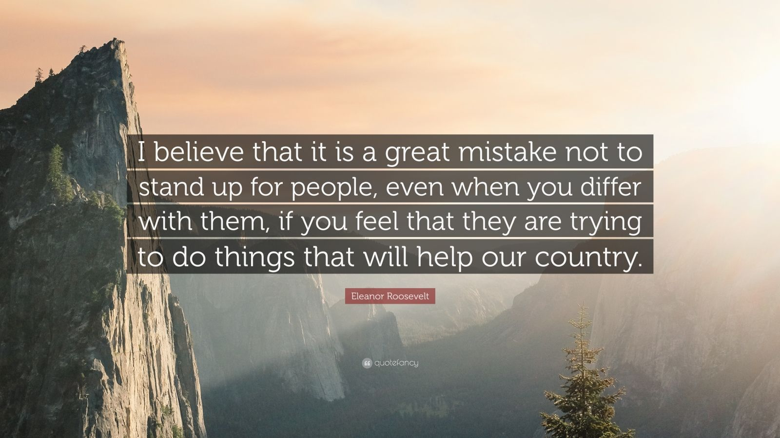 "Eleanor Roosevelt Quote: ""I believe that it is a great mistake not to stand up for people, even when you differ with them, if you feel that they are trying to do things that will help our country."""