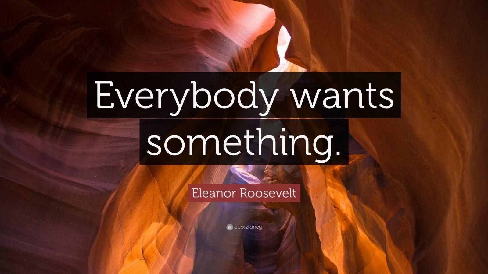 "Eleanor Roosevelt Quote: ""Everybody wants something."""