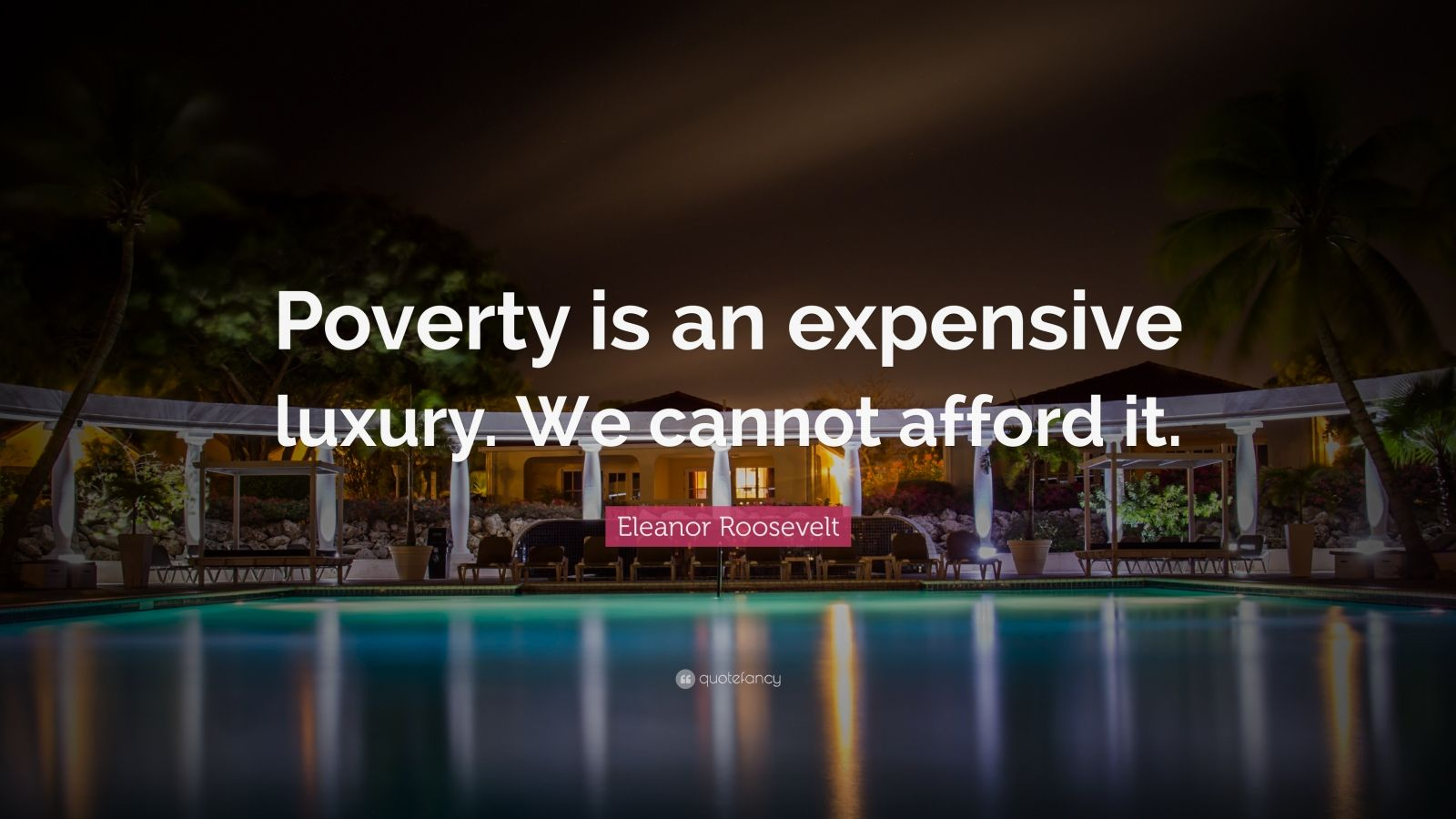 """Eleanor Roosevelt Quote: """"Poverty is an expensive luxury. We cannot afford it."""""""