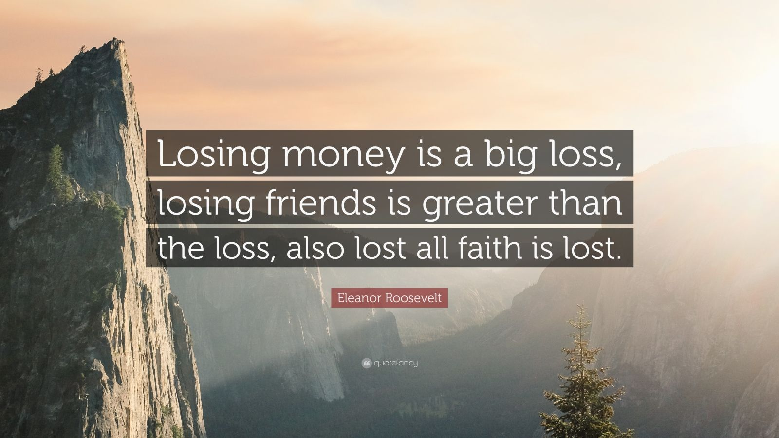 "Eleanor Roosevelt Quote: ""Losing money is a big loss, losing friends is greater than the loss, also lost all faith is lost."""