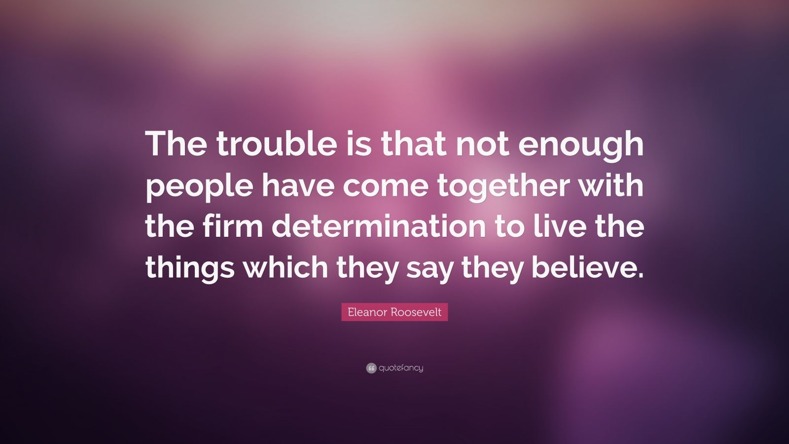 """Eleanor Roosevelt Quote: """"The trouble is that not enough people have come together with the firm determination to live the things which they say they believe."""""""