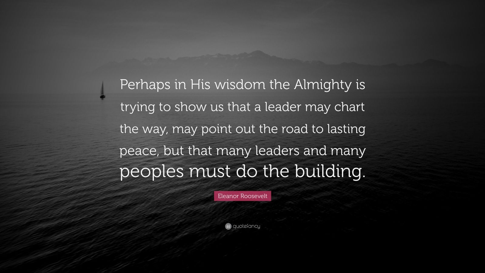 "Eleanor Roosevelt Quote: ""Perhaps in His wisdom the Almighty is trying to show us that a leader may chart the way, may point out the road to lasting peace, but that many leaders and many peoples must do the building."""