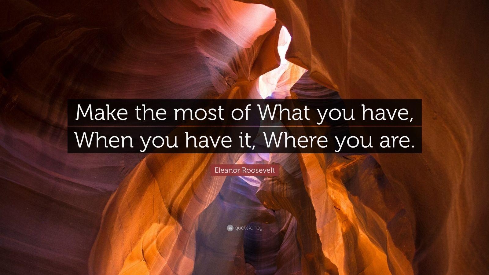 """Eleanor Roosevelt Quote: """"Make the most of What you have, When you have it, Where you are."""""""