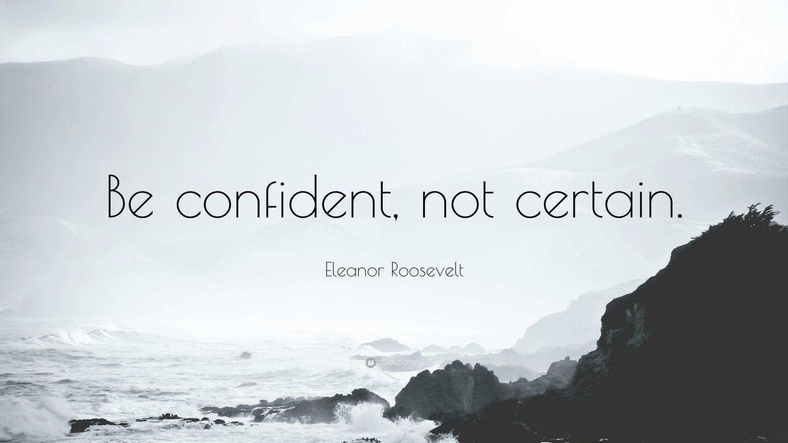 "Eleanor Roosevelt Quote: ""Be confident, not certain."""