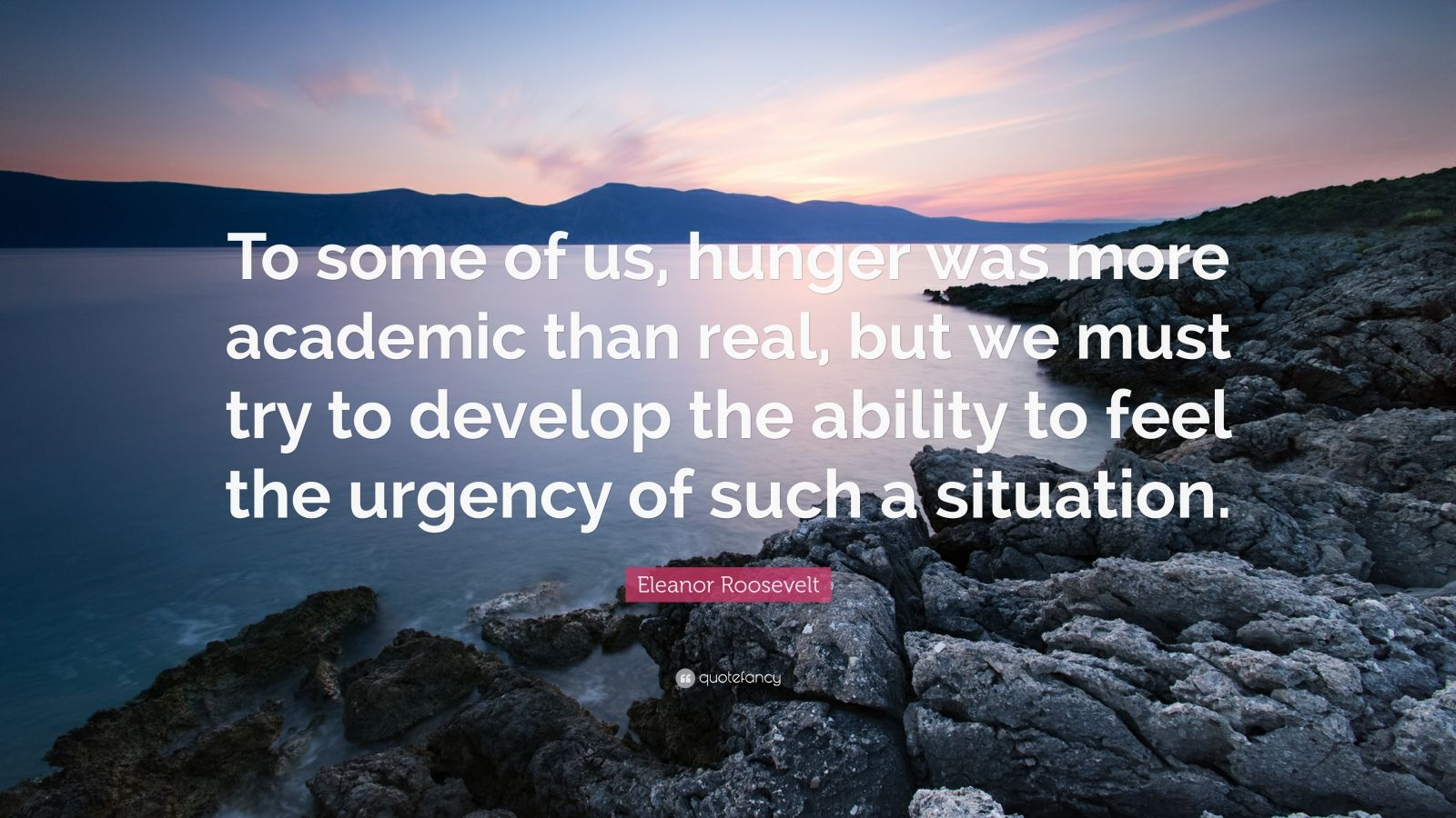 "Eleanor Roosevelt Quote: ""To some of us, hunger was more academic than real, but we must try to develop the ability to feel the urgency of such a situation."""