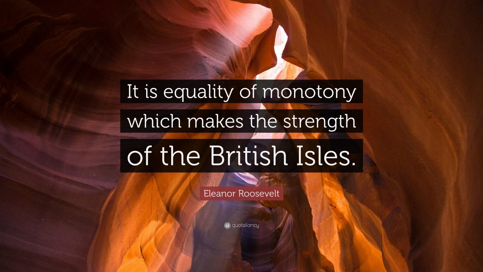 "Eleanor Roosevelt Quote: ""It is equality of monotony which makes the strength of the British Isles."""