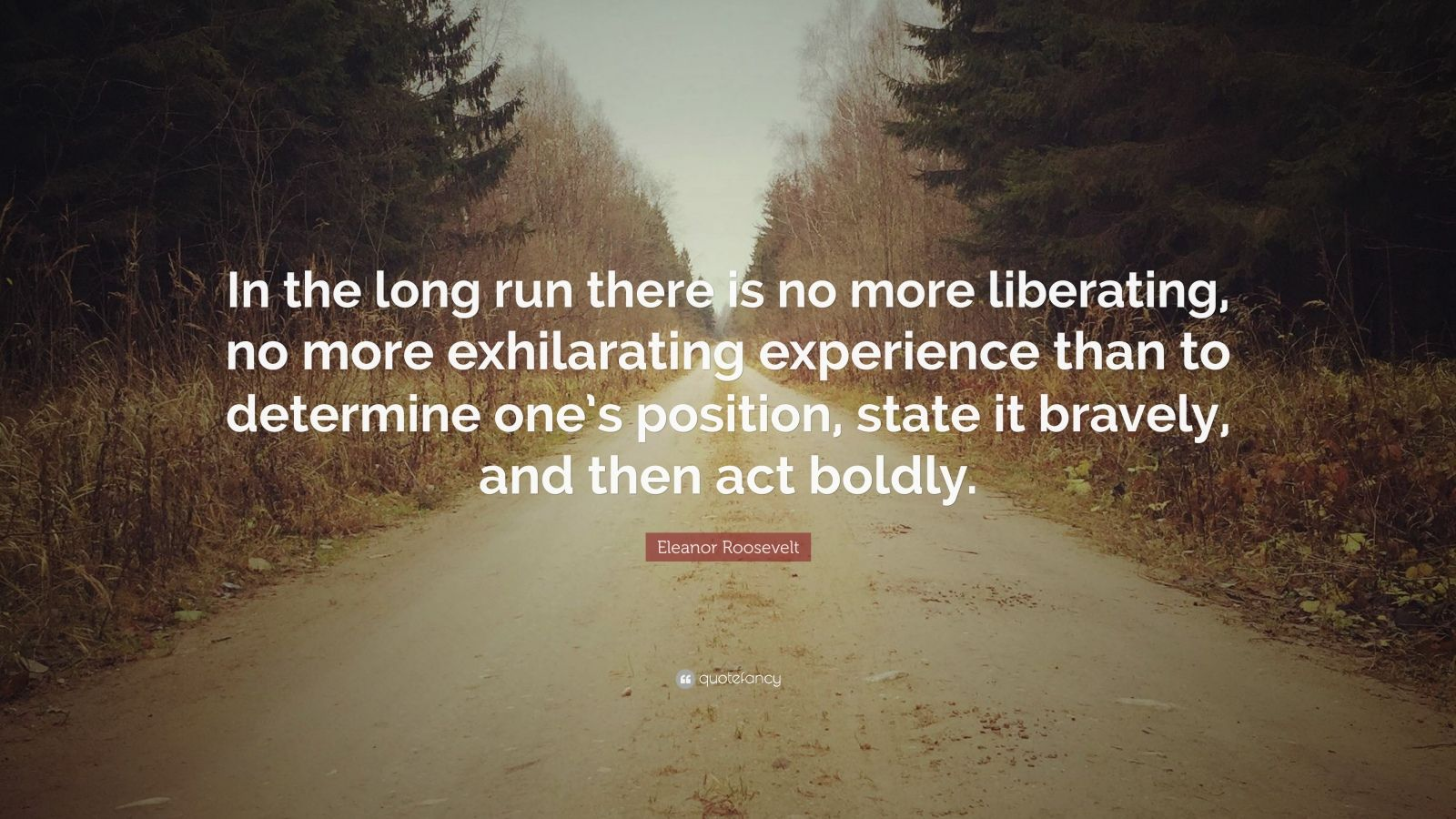 """Eleanor Roosevelt Quote: """"In the long run there is no more liberating, no more exhilarating experience than to determine one's position, state it bravely, and then act boldly."""""""
