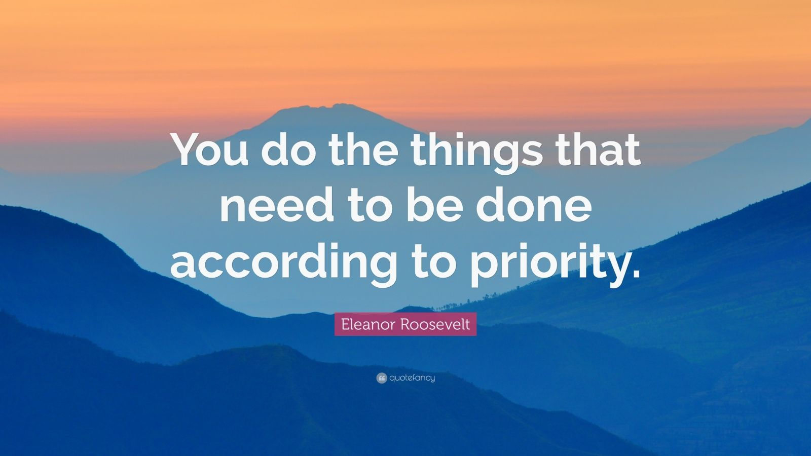 """Eleanor Roosevelt Quote: """"You do the things that need to be done according to priority."""""""