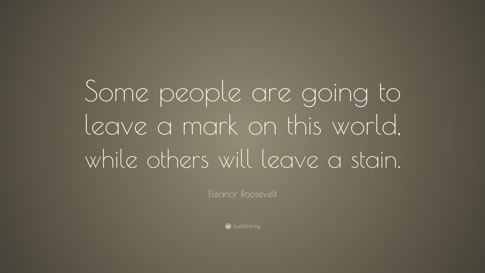 """Eleanor Roosevelt Quote: """"Some people are going to leave a mark on this world, while others will leave a stain."""""""
