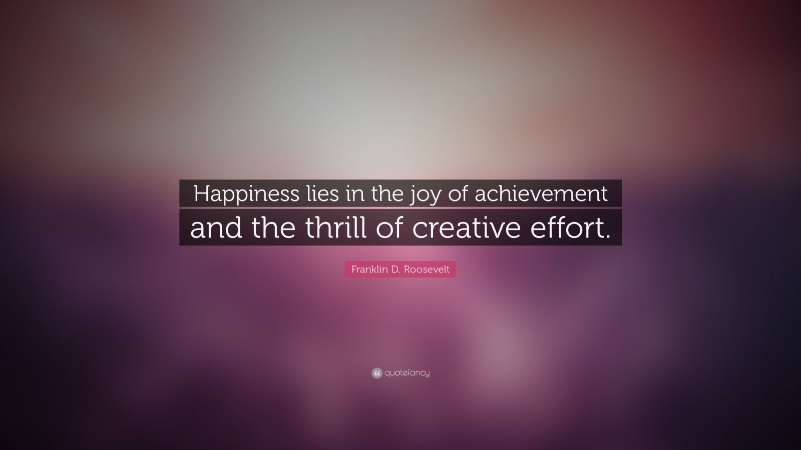 "Franklin D. Roosevelt Quote: ""Happiness lies in the joy of achievement and the thrill of creative effort."""