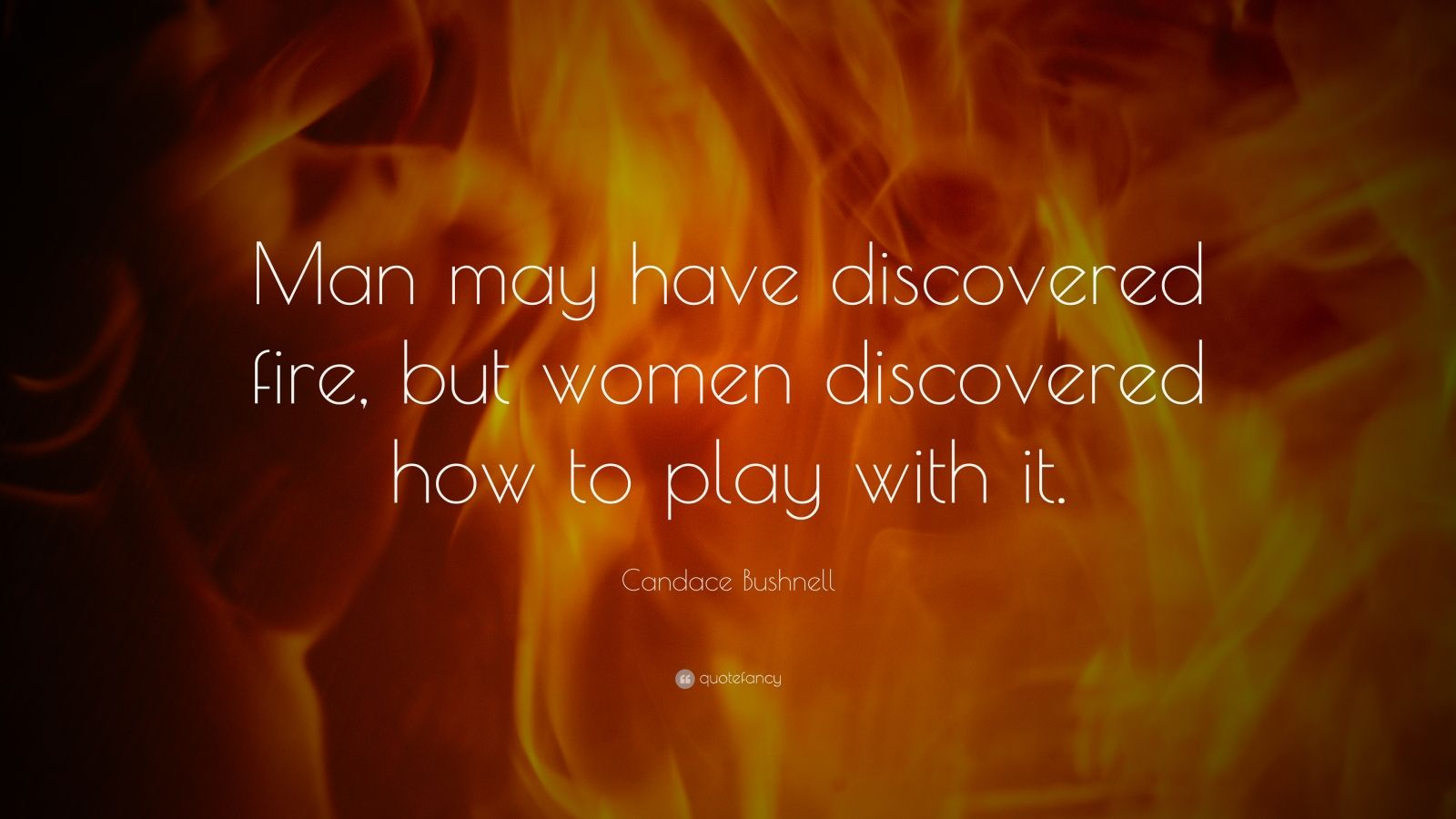 "Candace Bushnell Quote: ""Man may have discovered fire, but women discovered how to play with it."""