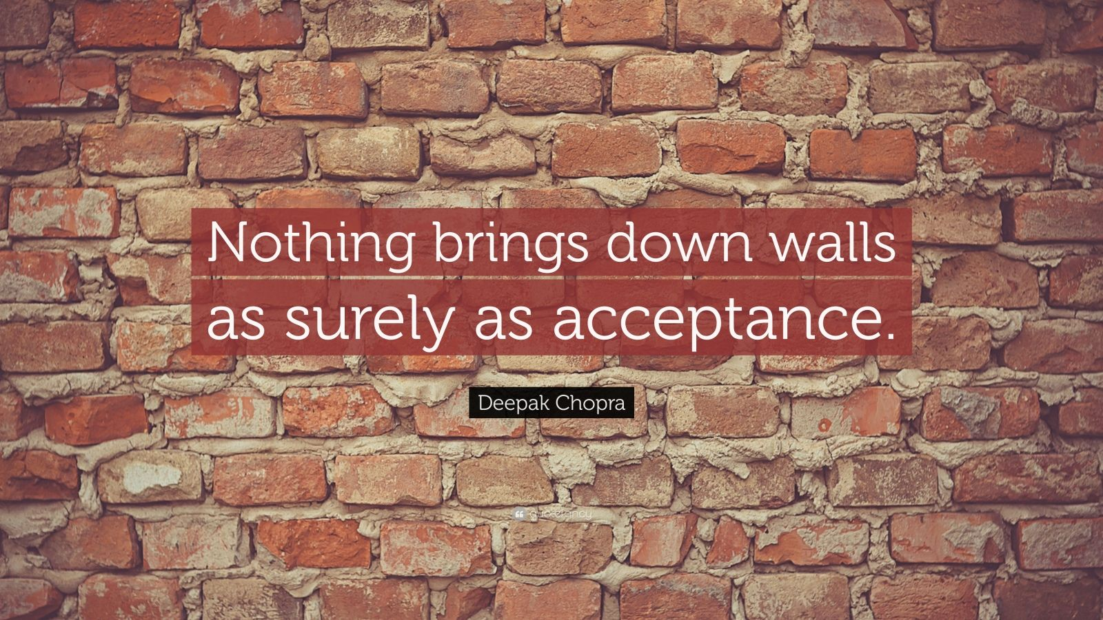 "Deepak Chopra Quote: ""Nothing brings down walls as surely as acceptance."""