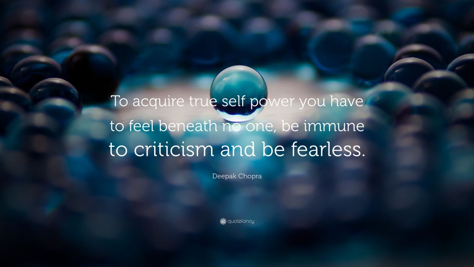 "Deepak Chopra Quote: ""To acquire true self power you have to feel beneath no one, be immune to criticism and be fearless."""