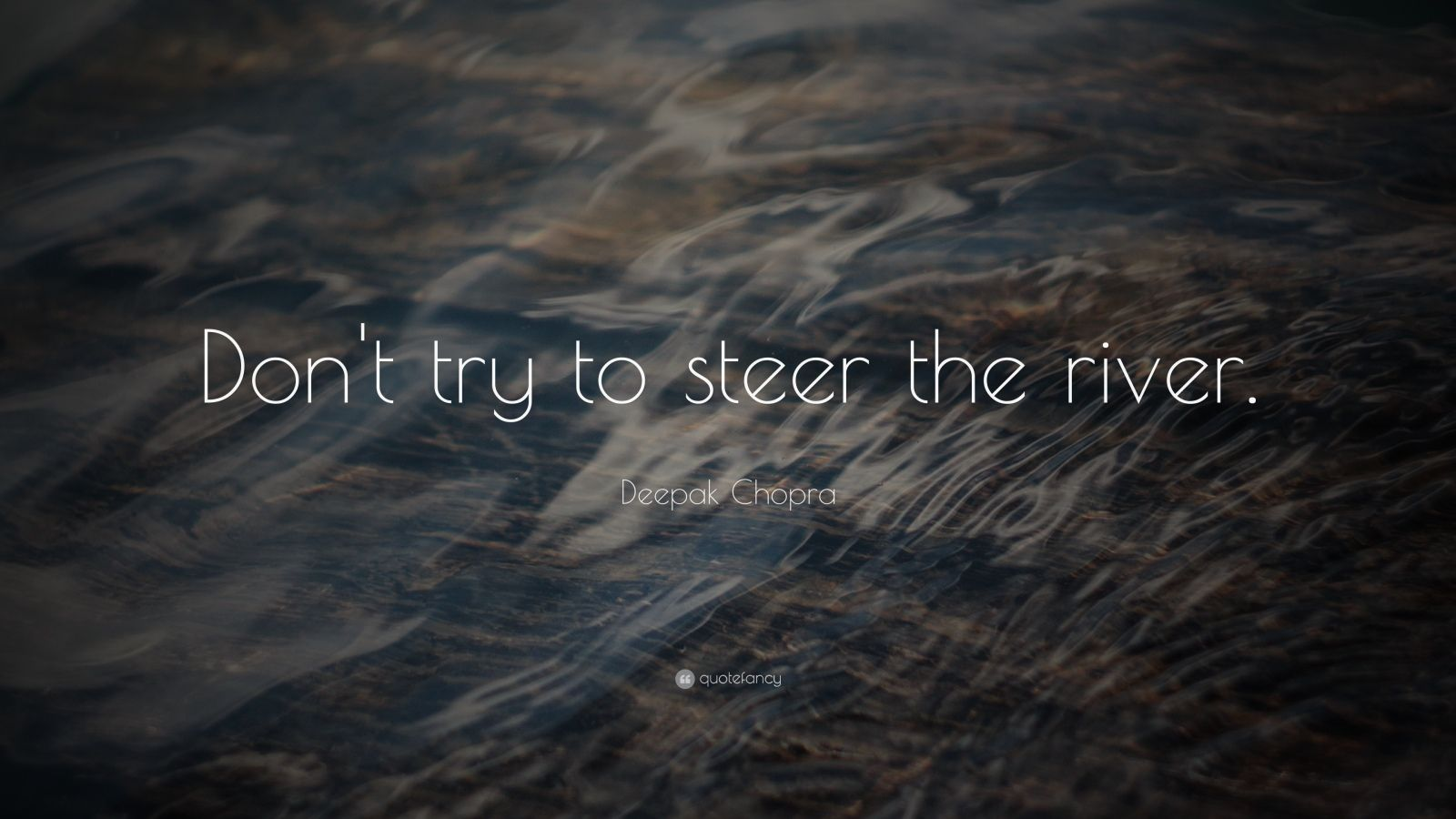 """Deepak Chopra Quote: """"Don't try to steer the river."""""""