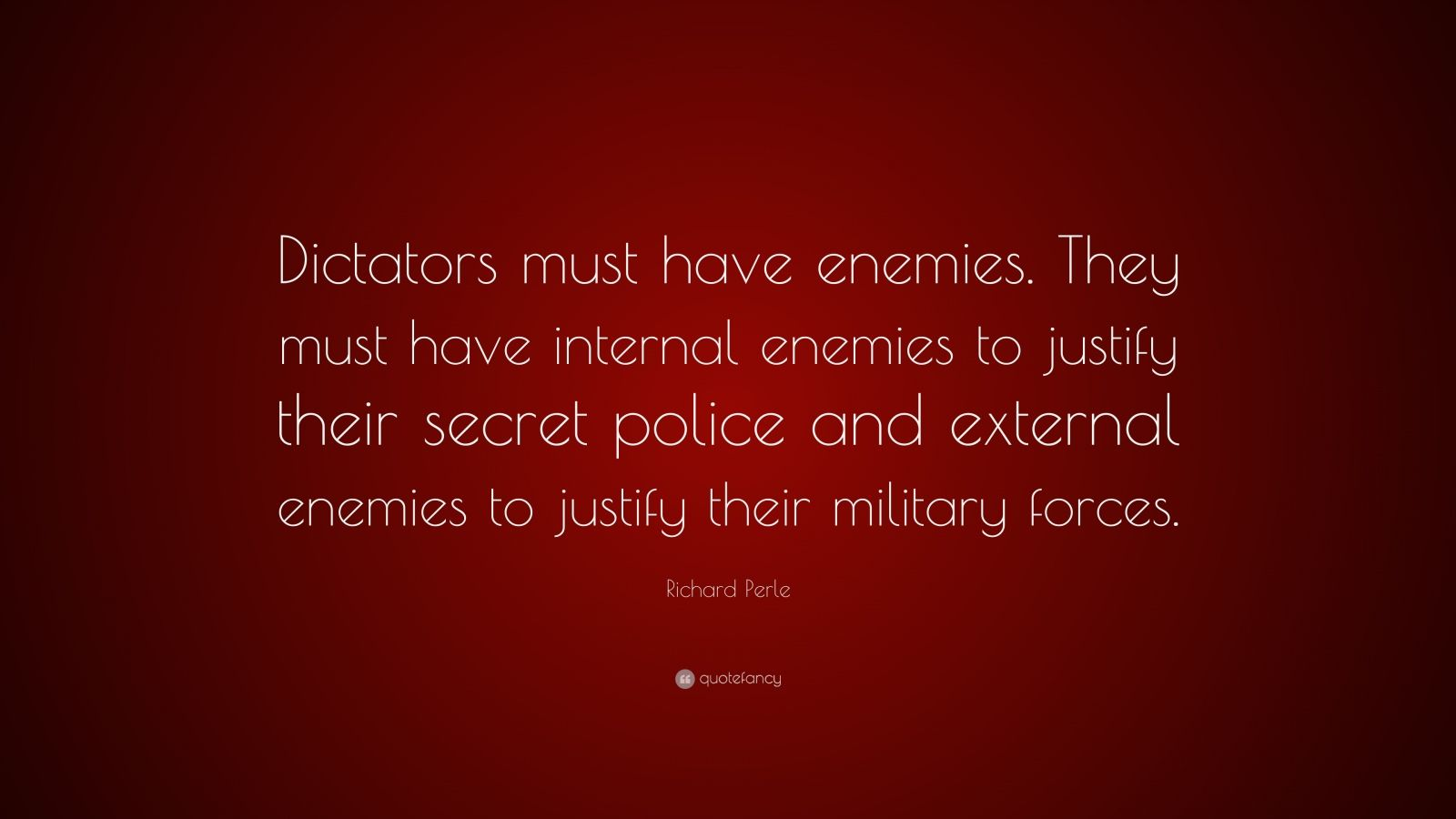 """Richard Perle Quote: """"Dictators must have enemies. They must have internal enemies to justify their secret police and external enemies to justify their military forces."""""""