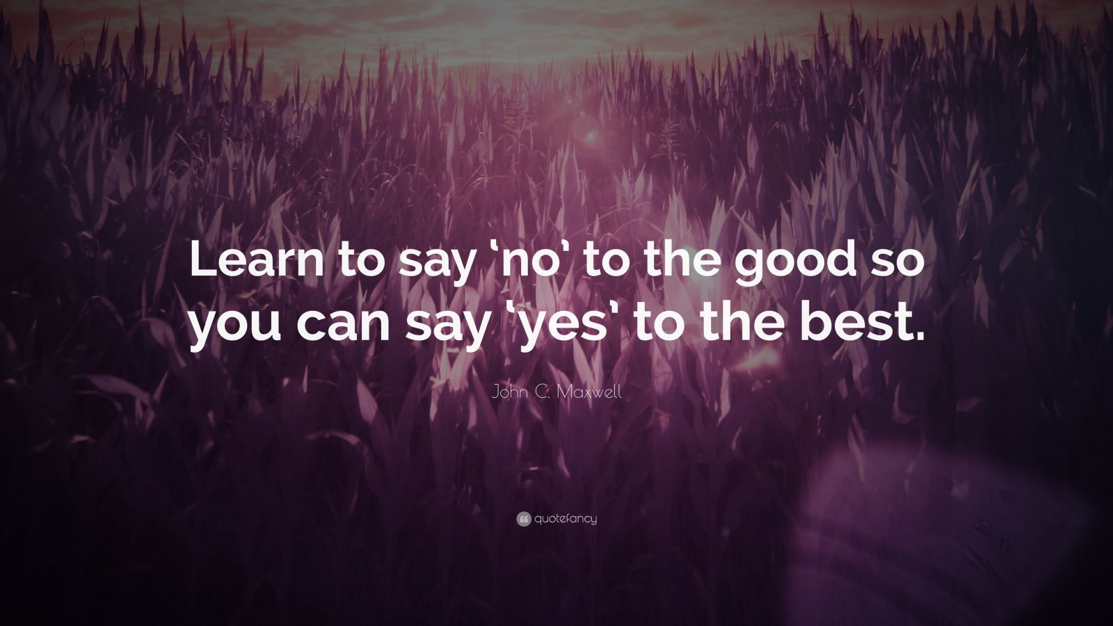 """John C. Maxwell Quote: """"Learn to say 'no' to the good so you can say 'yes' to the best."""""""