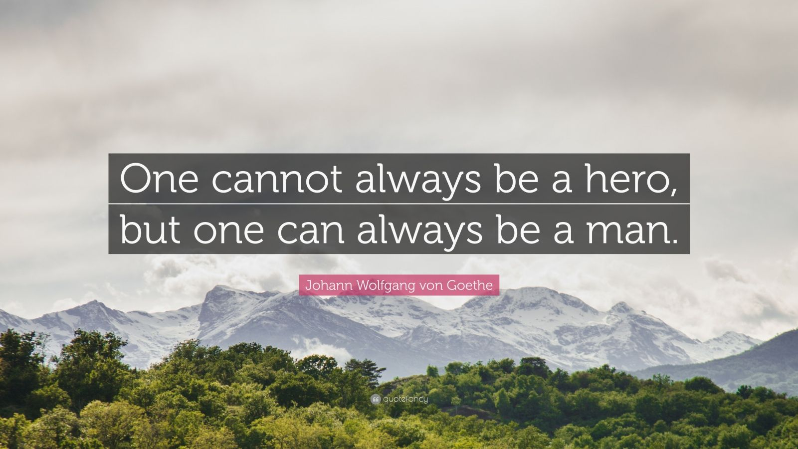 "Johann Wolfgang von Goethe Quote: ""One cannot always be a hero, but one can always be a man."""