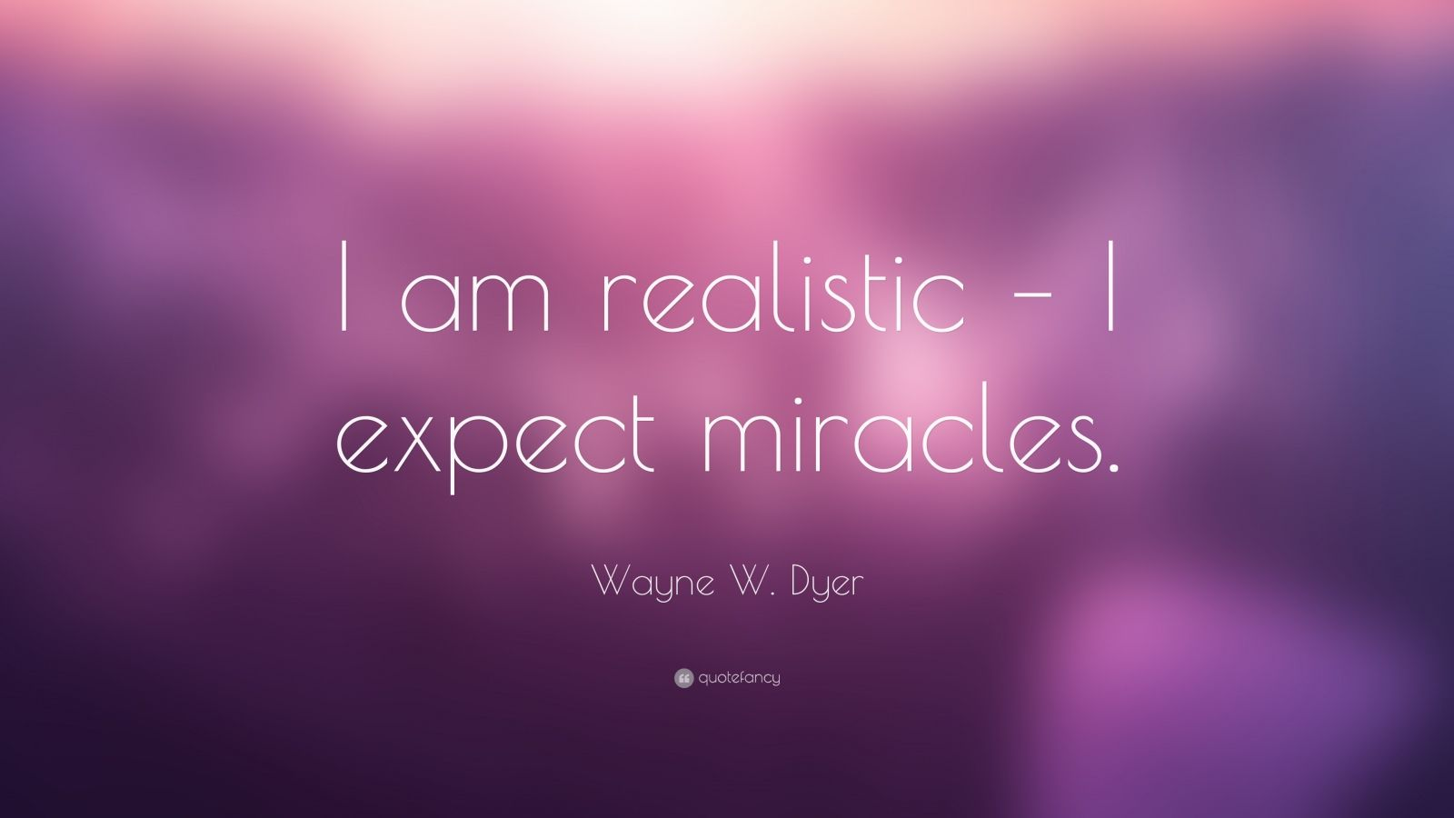 "Wayne W. Dyer Quote: ""I am realistic – I expect miracles."""
