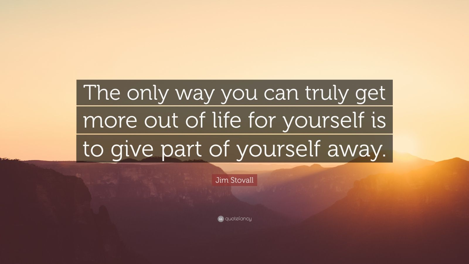 """Jim Stovall Quote: """"The only way you can truly get more out of life for yourself is to give part of yourself away."""""""