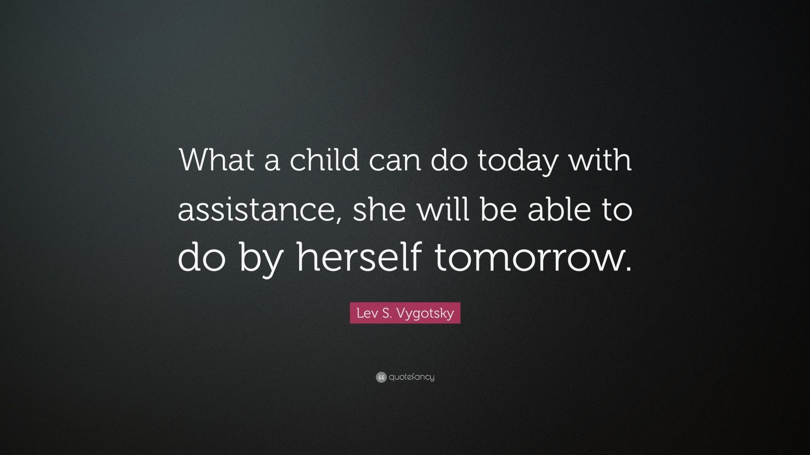 """Lev S. Vygotsky Quote: """"What a child can do today with assistance, she will be able to do by herself tomorrow."""""""
