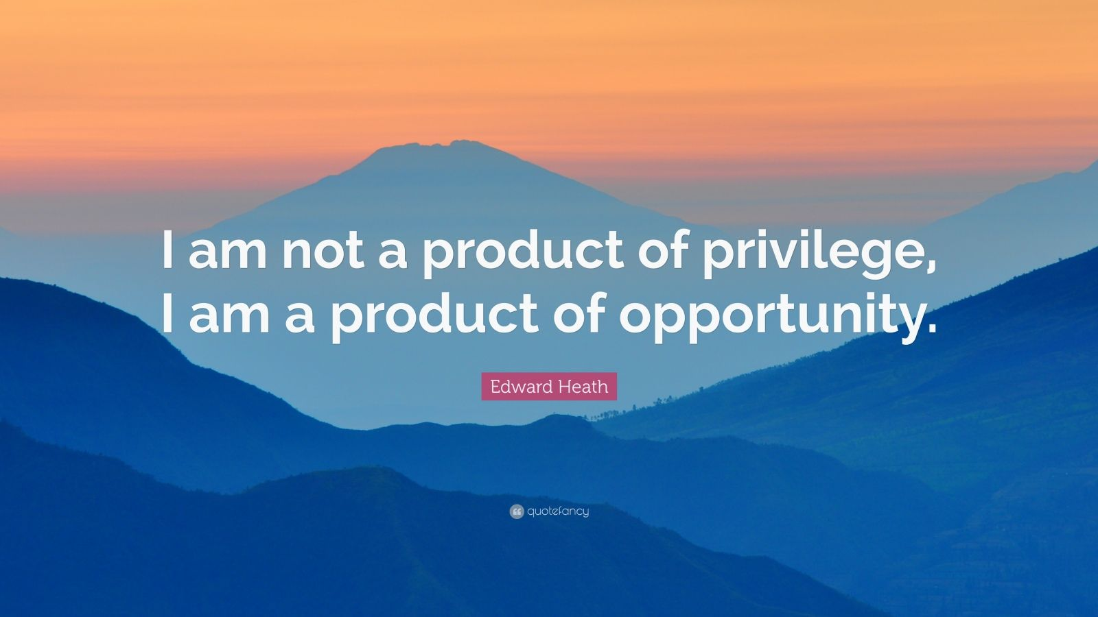 "Edward Heath Quote: ""I am not a product of privilege, I am ..."