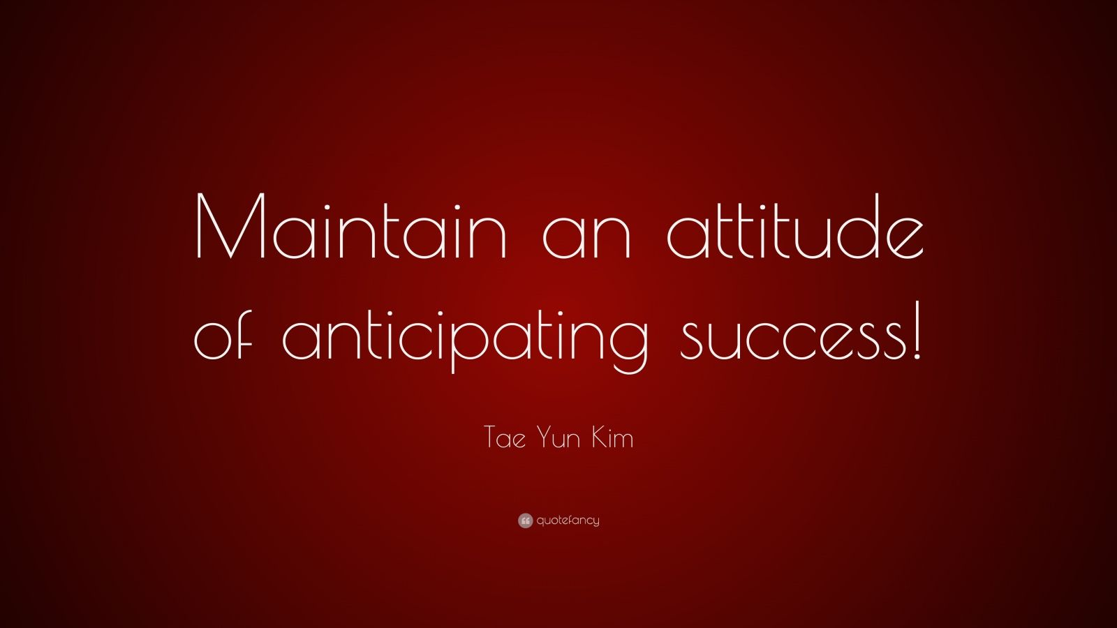 "Tae Yun Kim Quote: ""Maintain an attitude of anticipating success!"""