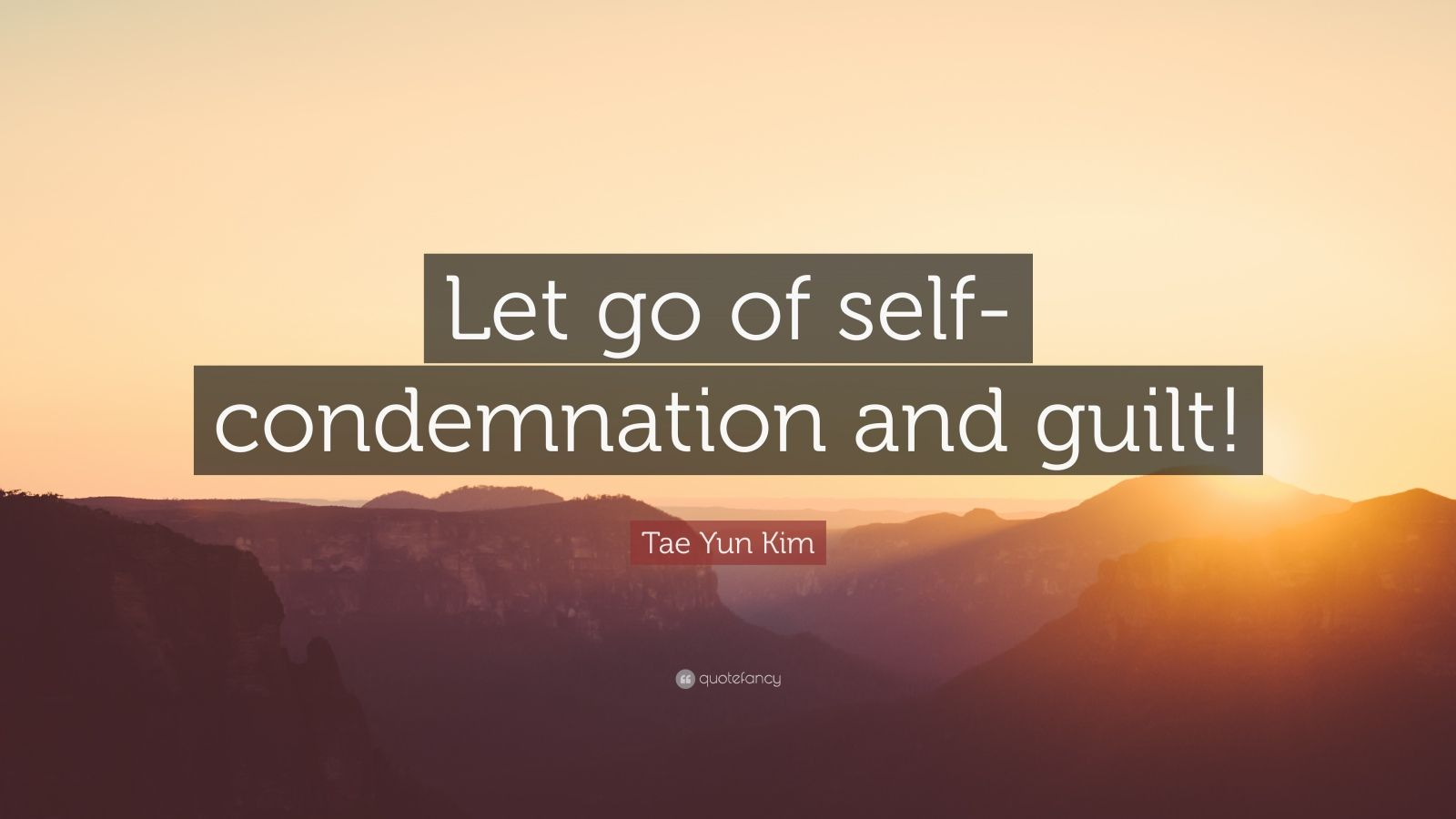 "Tae Yun Kim Quote: ""Let go of self-condemnation and guilt!"""