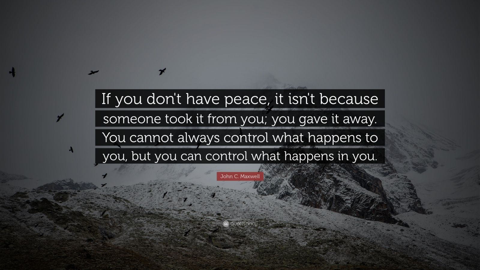 "John C. Maxwell Quote: ""If you don't have peace, it isn't because someone took it from you; you gave it away. You cannot always control what happens to you, but you can control what happens in you."""