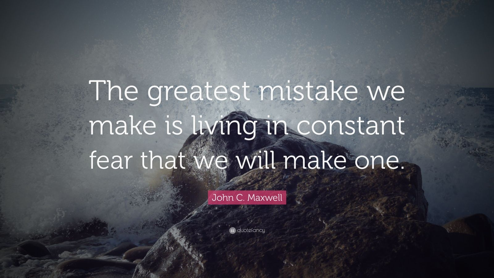 "John C. Maxwell Quote: ""The greatest mistake we make is living in constant fear that we will make one."""