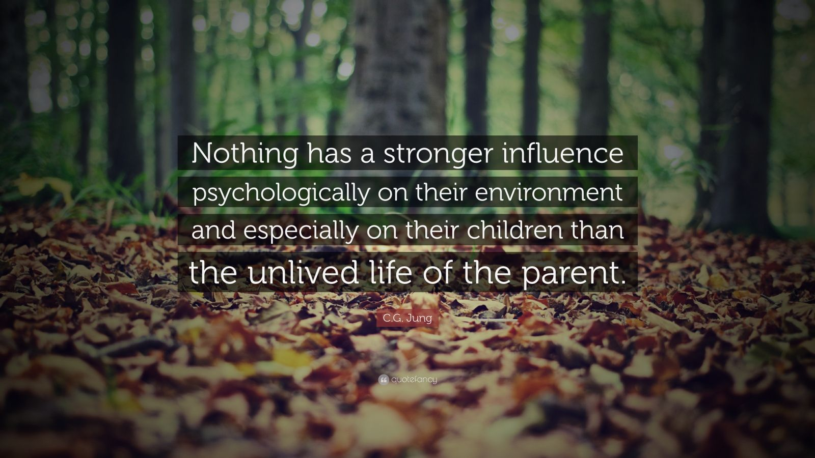 "C.G. Jung Quote: ""Nothing has a stronger influence psychologically on their environment and especially on their children than the unlived life of the parent."""