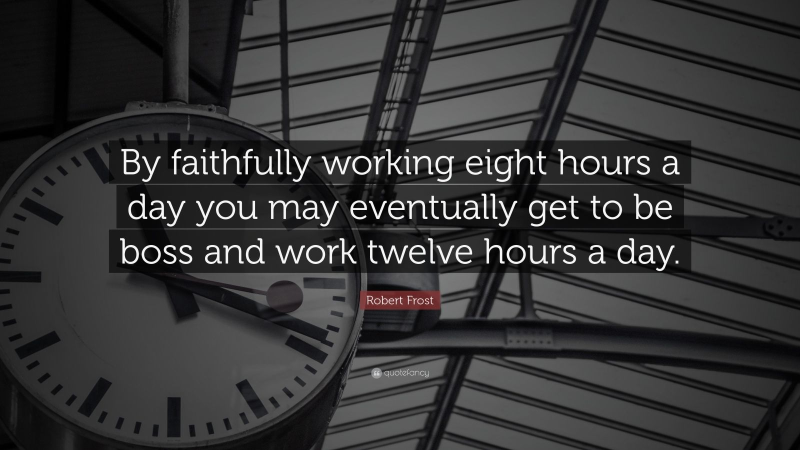 "Robert Frost Quote: ""By faithfully working eight hours a day you may eventually get to be boss and work twelve hours a day."""