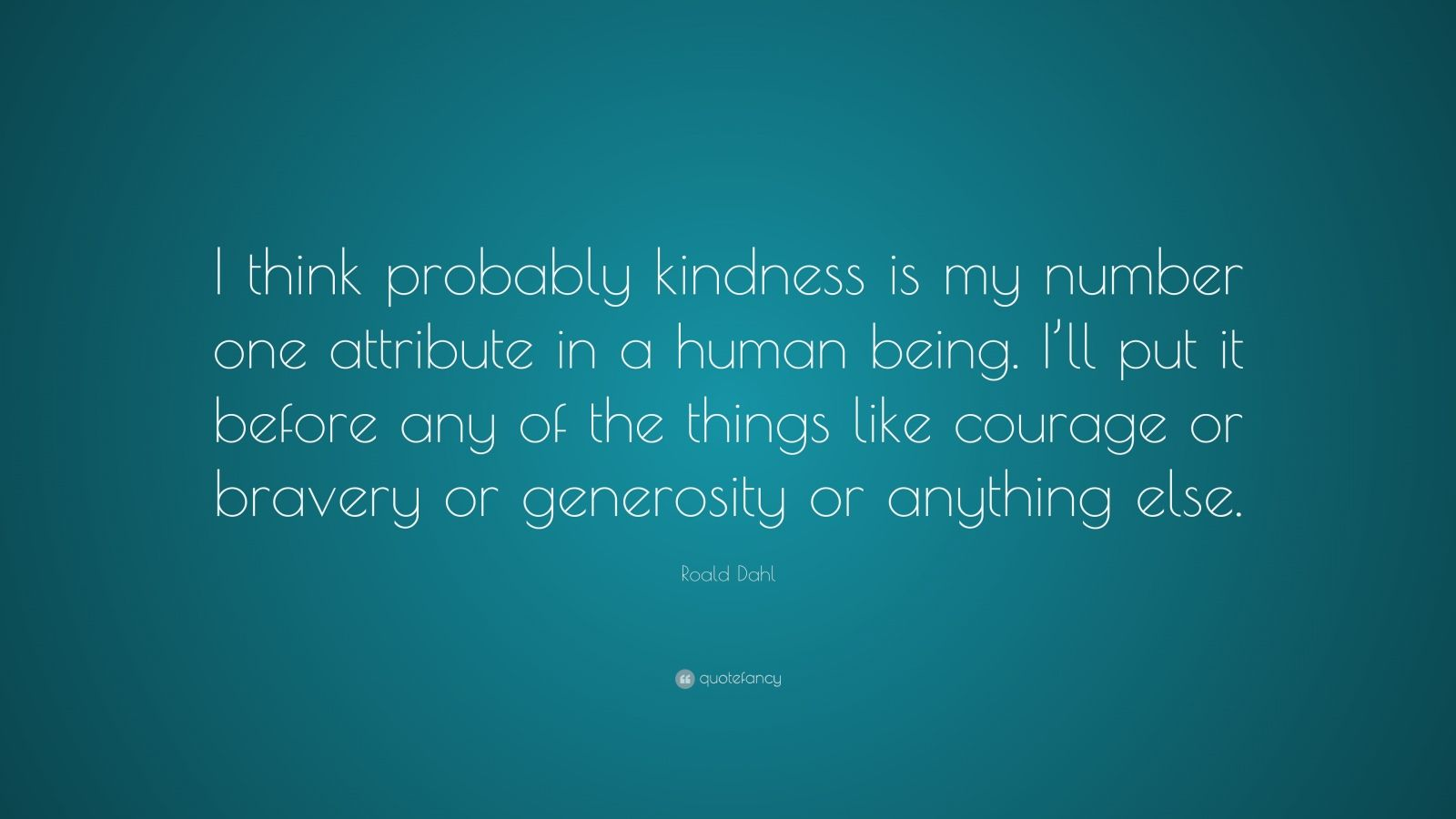 "Roald Dahl Quote: ""I think probably kindness is my number one attribute in a human being. I'll put it before any of the things like courage or bravery or generosity or anything else."""