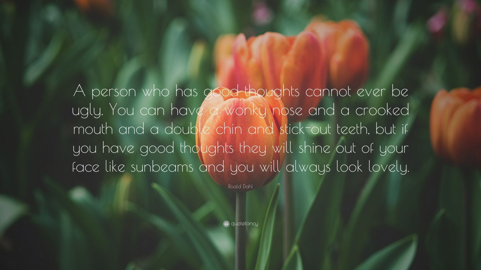 """Roald Dahl Quote: """"A person who has good thoughts cannot ever be ugly. You can have a wonky nose and a crooked mouth and a double chin and stick-out teeth, but if you have good thoughts they will shine out of your face like sunbeams and you will always look lovely."""""""