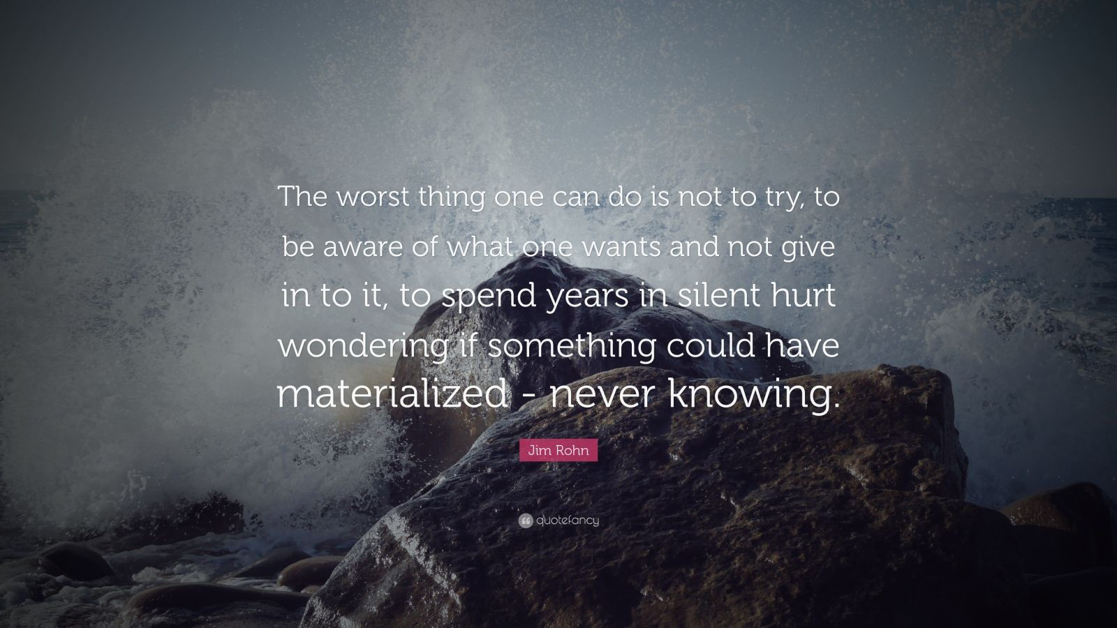 "Jim Rohn Quote: ""The worst thing one can do is not to try, to be aware of what one wants and not give in to it, to spend years in silent hurt wondering if something could have materialized - never knowing."""