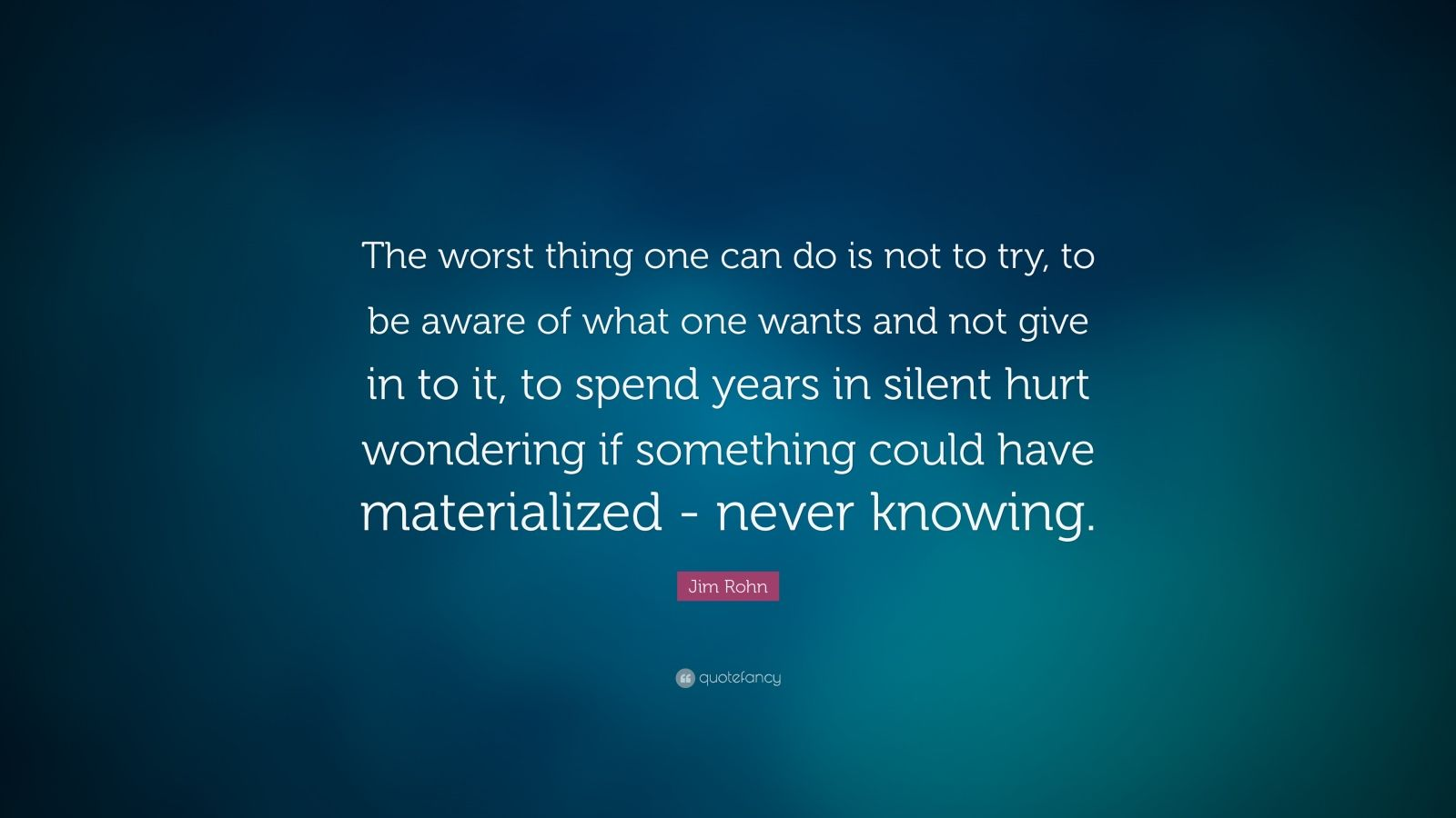 """Jim Rohn Quote: """"The worst thing one can do is not to try, to be aware of what one wants and not give in to it, to spend years in silent hurt wondering if something could have materialized - never knowing."""""""