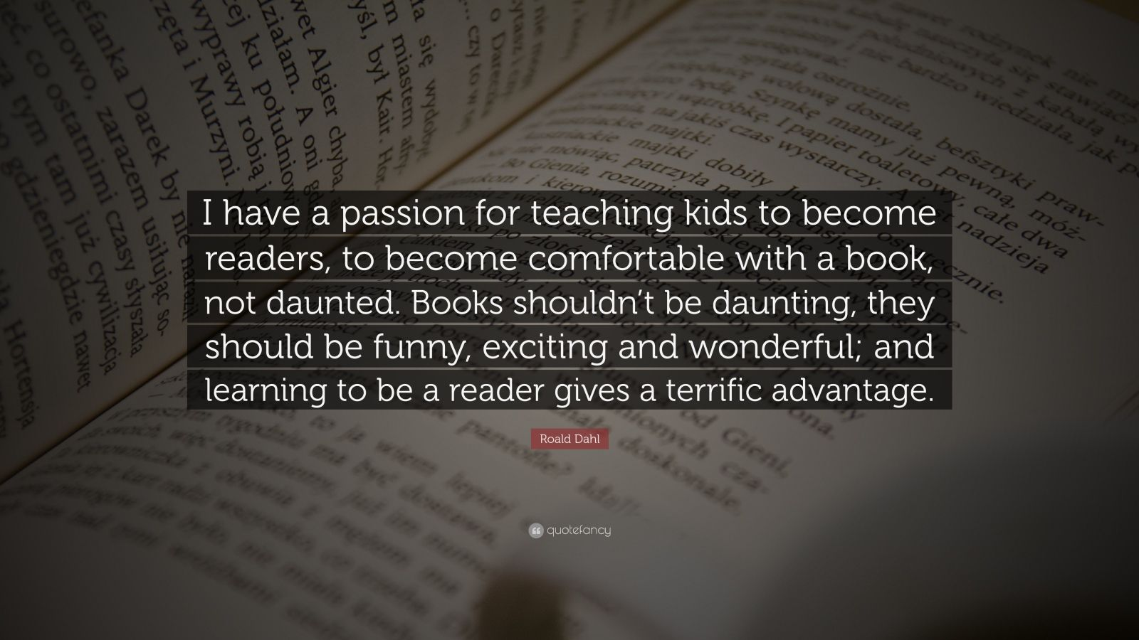 """Roald Dahl Quote: """"I have a passion for teaching kids to become readers, to become comfortable with a book, not daunted. Books shouldn't be daunting, they should be funny, exciting and wonderful; and learning to be a reader gives a terrific advantage."""""""